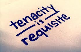 Tenacity is requisite